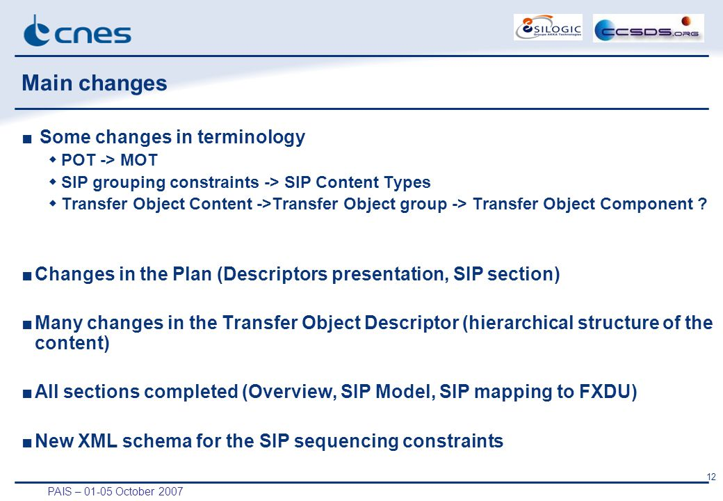 PAIS – 01-05 October 2007 12 Main changes ■ Some changes in terminology  POT -> MOT  SIP grouping constraints -> SIP Content Types  Transfer Object Content ->Transfer Object group -> Transfer Object Component .