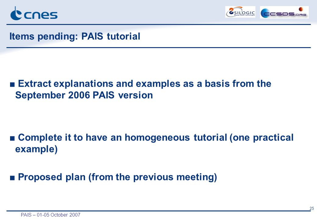 PAIS – 01-05 October 2007 25 Items pending: PAIS tutorial ■ Extract explanations and examples as a basis from the September 2006 PAIS version ■ Complete it to have an homogeneous tutorial (one practical example) ■ Proposed plan (from the previous meeting)