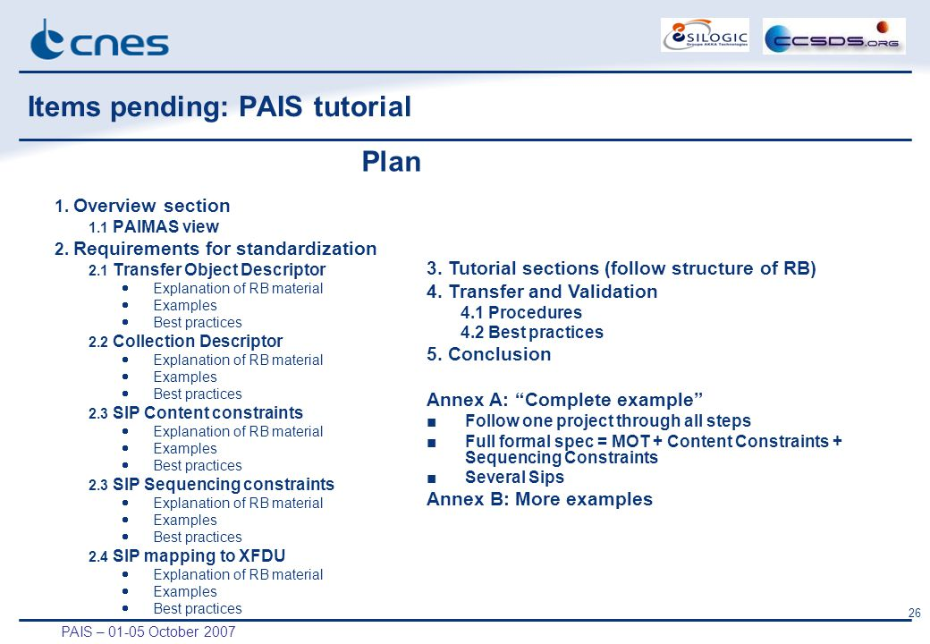 PAIS – 01-05 October 2007 26 Items pending: PAIS tutorial 1. Overview section 1.1 PAIMAS view 2. Requirements for standardization 2.1 Transfer Object