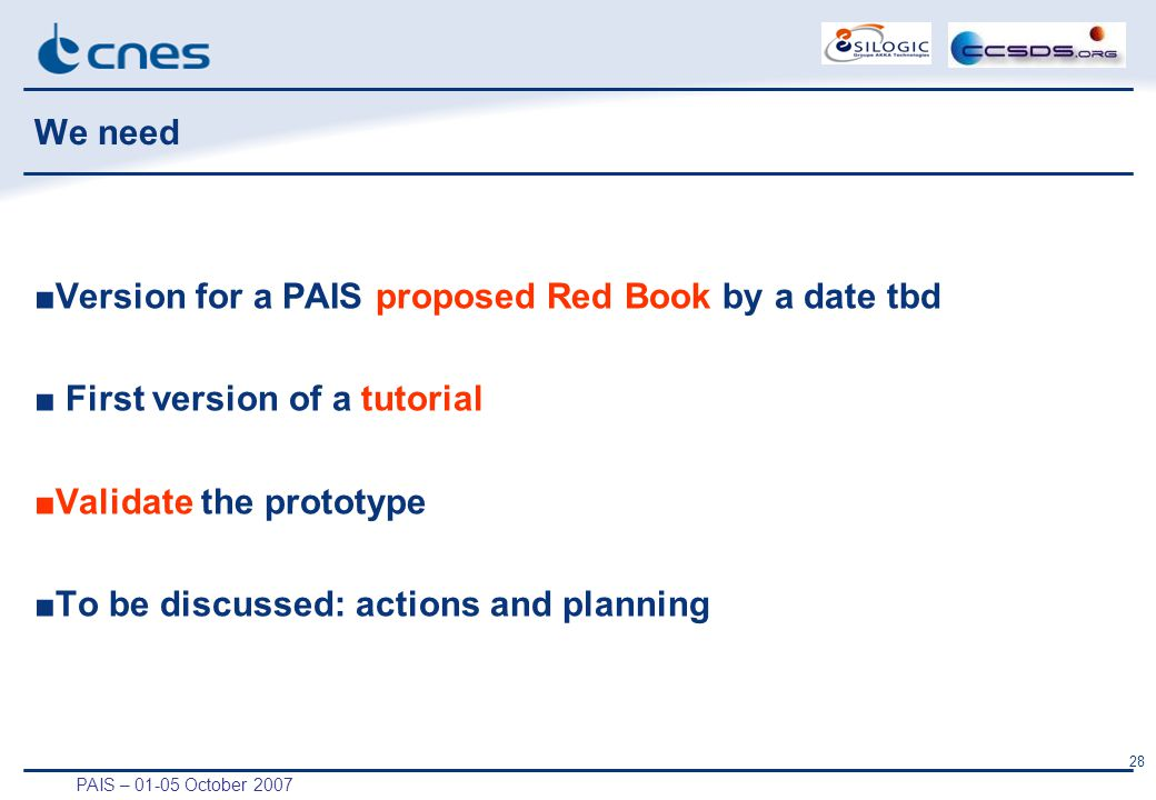 PAIS – 01-05 October 2007 28 We need ■Version for a PAIS proposed Red Book by a date tbd ■ First version of a tutorial ■Validate the prototype ■To be discussed: actions and planning