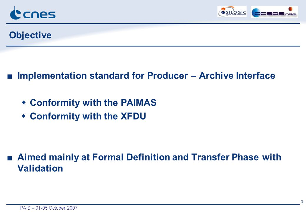PAIS – 01-05 October 2007 3 Objective ■Implementation standard for Producer – Archive Interface  Conformity with the PAIMAS  Conformity with the XFDU ■Aimed mainly at Formal Definition and Transfer Phase with Validation