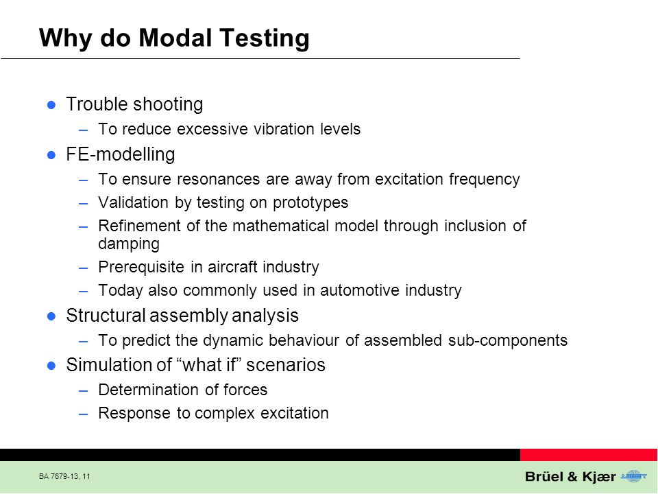 BA 7679-13, 11 Why do Modal Testing Trouble shooting –To reduce excessive vibration levels FE-modelling –To ensure resonances are away from excitation