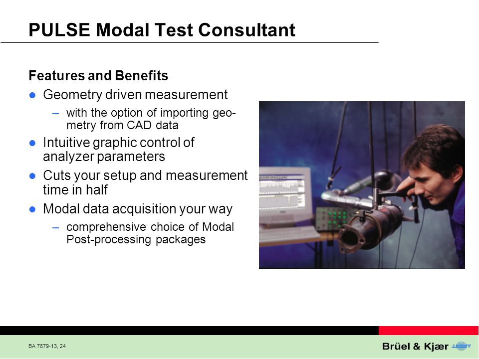 BA 7679-13, 24 PULSE Modal Test Consultant Features and Benefits Geometry driven measurement –with the option of importing geo- metry from CAD data In