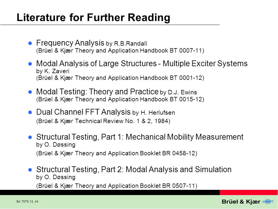 BA 7679-13, 44 Literature for Further Reading Frequency Analysis by R.B.Randall (Brüel & Kjær Theory and Application Handbook BT 0007-11) Modal Analys