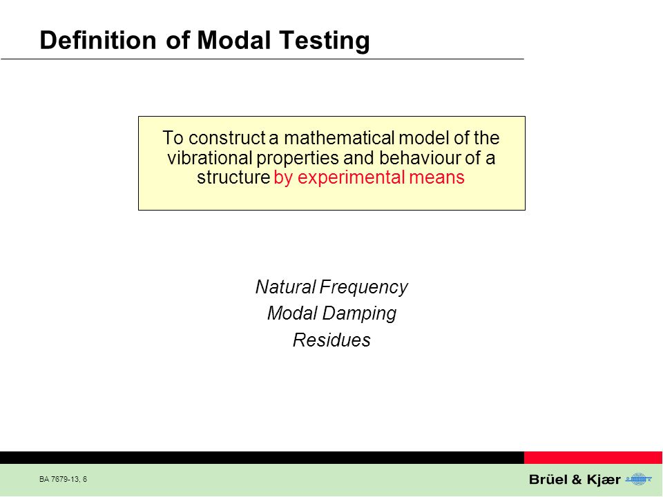 BA 7679-13, 6 Definition of Modal Testing To construct a mathematical model of the vibrational properties and behaviour of a structure by experimental