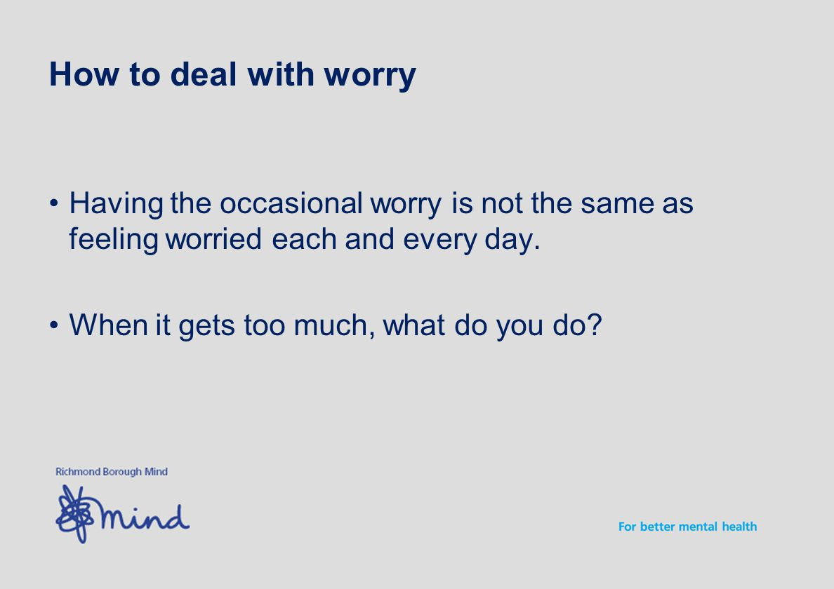 How to deal with worry Having the occasional worry is not the same as feeling worried each and every day.