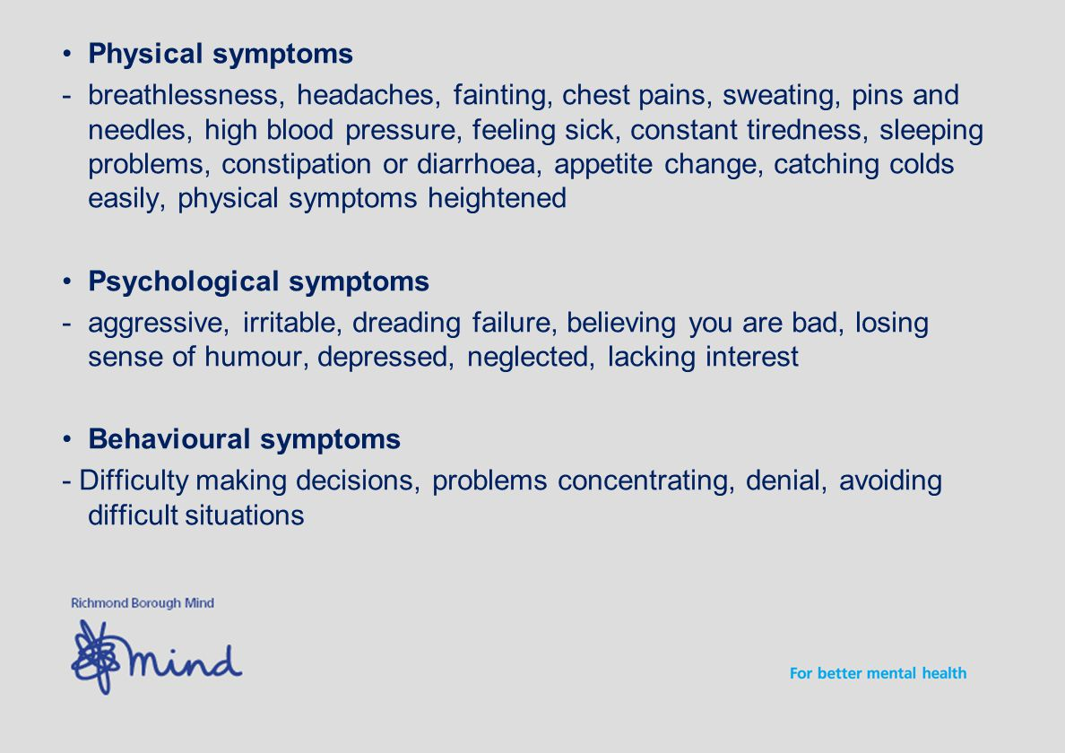 Physical symptoms -breathlessness, headaches, fainting, chest pains, sweating, pins and needles, high blood pressure, feeling sick, constant tiredness, sleeping problems, constipation or diarrhoea, appetite change, catching colds easily, physical symptoms heightened Psychological symptoms -aggressive, irritable, dreading failure, believing you are bad, losing sense of humour, depressed, neglected, lacking interest Behavioural symptoms - Difficulty making decisions, problems concentrating, denial, avoiding difficult situations