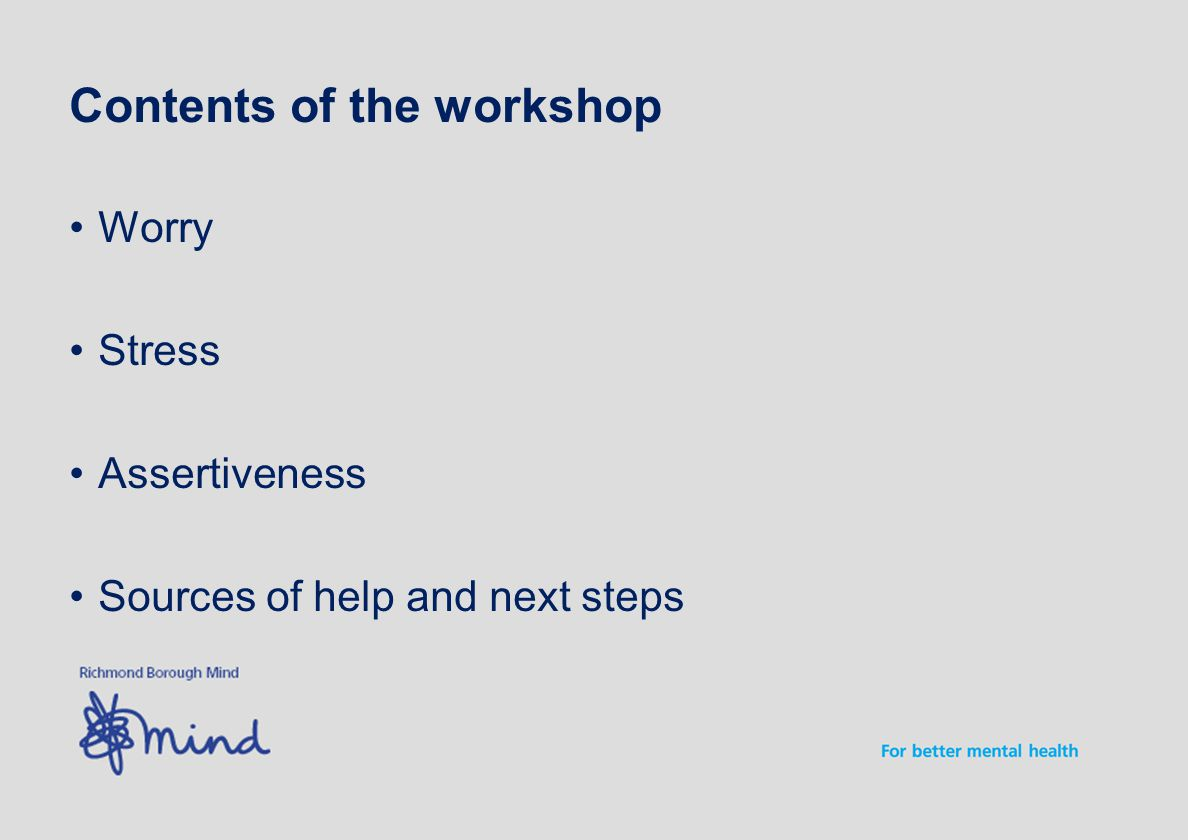 Contents of the workshop Worry Stress Assertiveness Sources of help and next steps