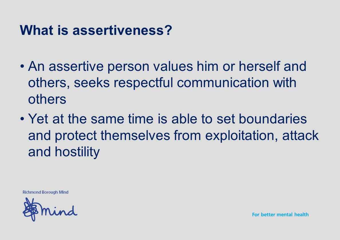 What is assertiveness? An assertive person values him or herself and others, seeks respectful communication with others Yet at the same time is able t