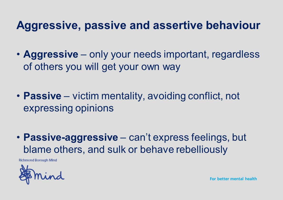Aggressive, passive and assertive behaviour Aggressive – only your needs important, regardless of others you will get your own way Passive – victim mentality, avoiding conflict, not expressing opinions Passive-aggressive – can't express feelings, but blame others, and sulk or behave rebelliously