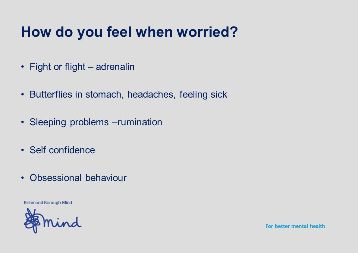 Fight or flight – adrenalin Butterflies in stomach, headaches, feeling sick Sleeping problems –rumination Self confidence Obsessional behaviour