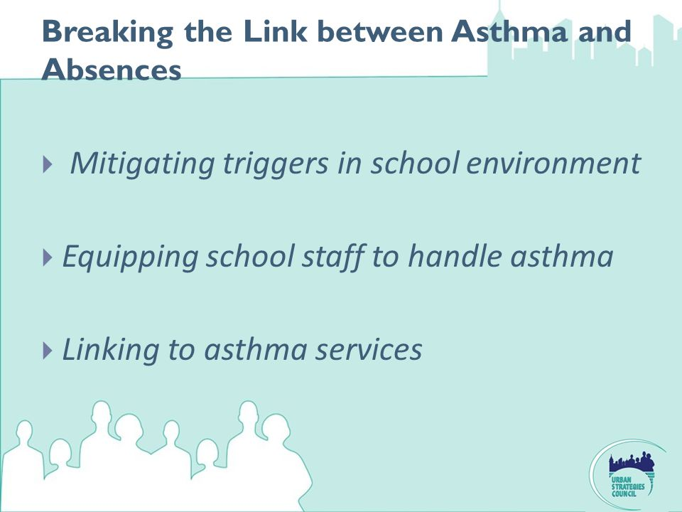 Breaking the Link between Asthma and Absences  Mitigating triggers in school environment  Equipping school staff to handle asthma  Linking to asthma services