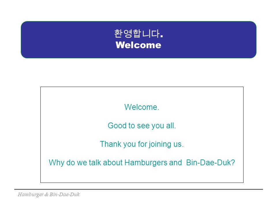 Hamburger & Bin-Dae-Duk 환영합니다. Welcome Welcome. Good to see you all.