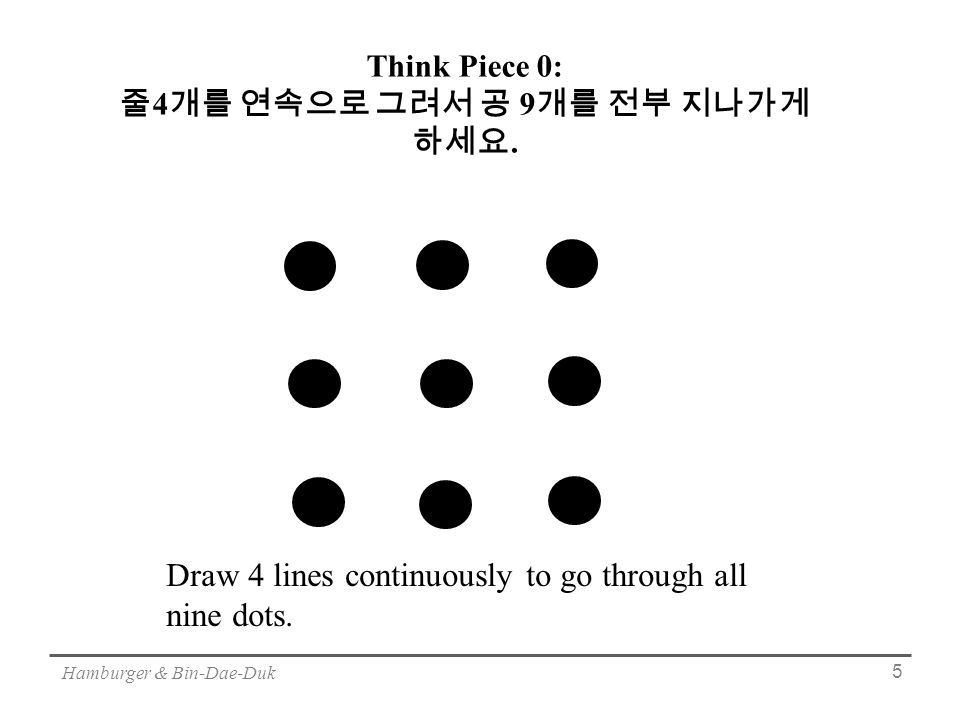 Hamburger & Bin-Dae-Duk 5 Draw 4 lines continuously to go through all nine dots.