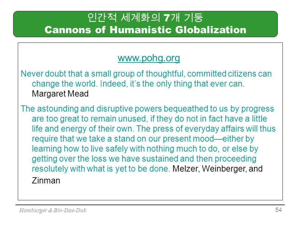 Hamburger & Bin-Dae-Duk 54 인간적 세계화의 7 개 기둥 Cannons of Humanistic Globalization www.pohg.org Never doubt that a small group of thoughtful, committed citizens can change the world.