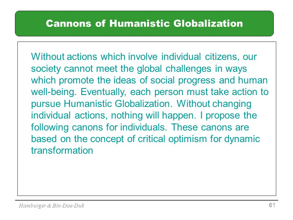 Hamburger & Bin-Dae-Duk 61 Cannons of Humanistic Globalization Without actions which involve individual citizens, our society cannot meet the global challenges in ways which promote the ideas of social progress and human well-being.