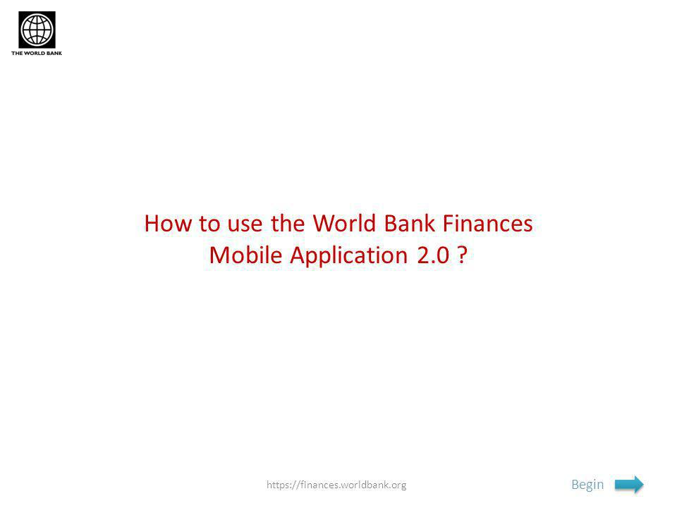 How to use the World Bank Finances Mobile Application 2.0 Begin https://finances.worldbank.org