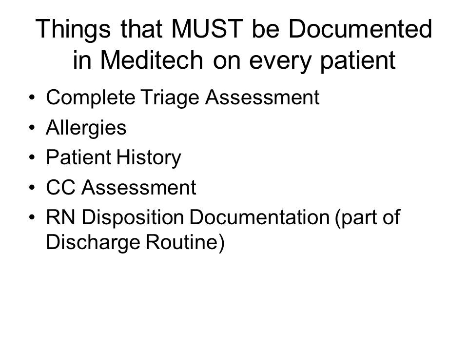 Things that MUST be Documented in Meditech on every patient Complete Triage Assessment Allergies Patient History CC Assessment RN Disposition Documentation (part of Discharge Routine)