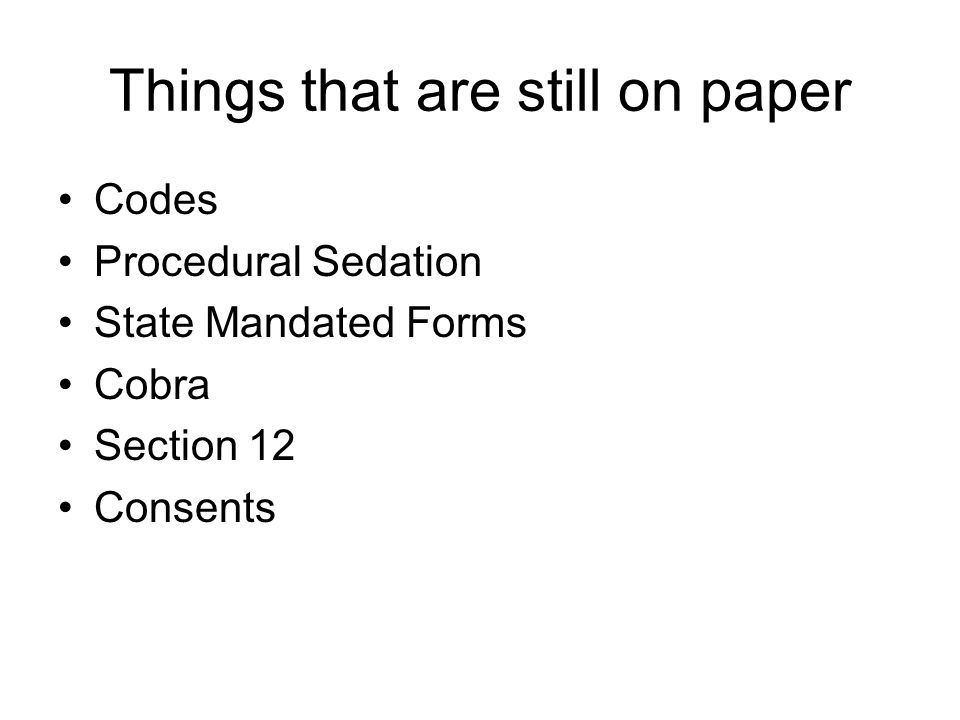 Things that are still on paper Codes Procedural Sedation State Mandated Forms Cobra Section 12 Consents