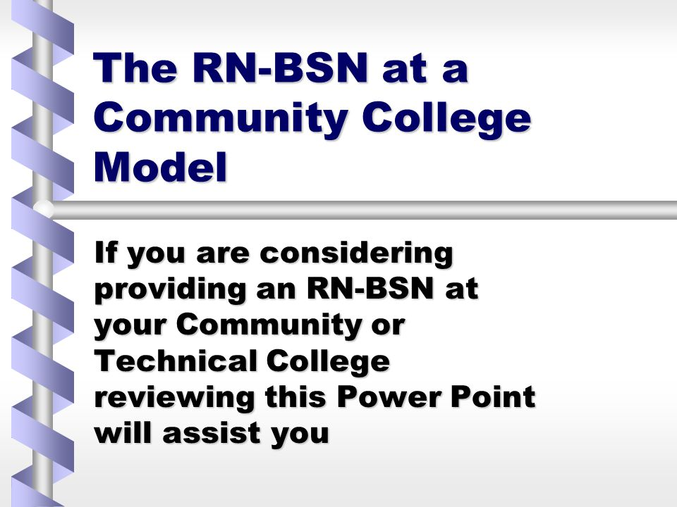 The RN-BSN at a Community College Model If you are considering providing an RN-BSN at your Community or Technical College reviewing this Power Point will assist you