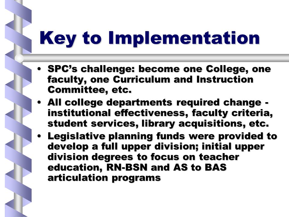 Key to Implementation SPC's challenge: become one College, one faculty, one Curriculum and Instruction Committee, etc.SPC's challenge: become one College, one faculty, one Curriculum and Instruction Committee, etc.