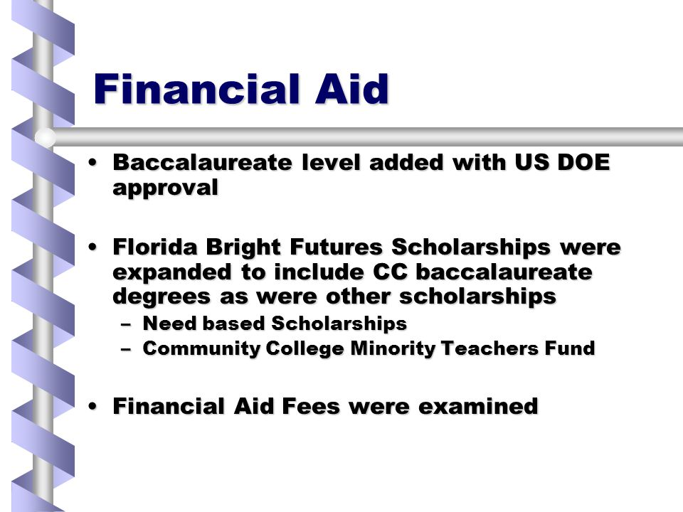 Financial Aid Baccalaureate level added with US DOE approvalBaccalaureate level added with US DOE approval Florida Bright Futures Scholarships were expanded to include CC baccalaureate degrees as were other scholarshipsFlorida Bright Futures Scholarships were expanded to include CC baccalaureate degrees as were other scholarships –Need based Scholarships –Community College Minority Teachers Fund Financial Aid Fees were examinedFinancial Aid Fees were examined