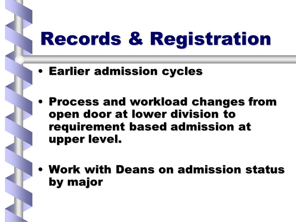 Records & Registration Earlier admission cyclesEarlier admission cycles Process and workload changes from open door at lower division to requirement based admission at upper level.Process and workload changes from open door at lower division to requirement based admission at upper level.