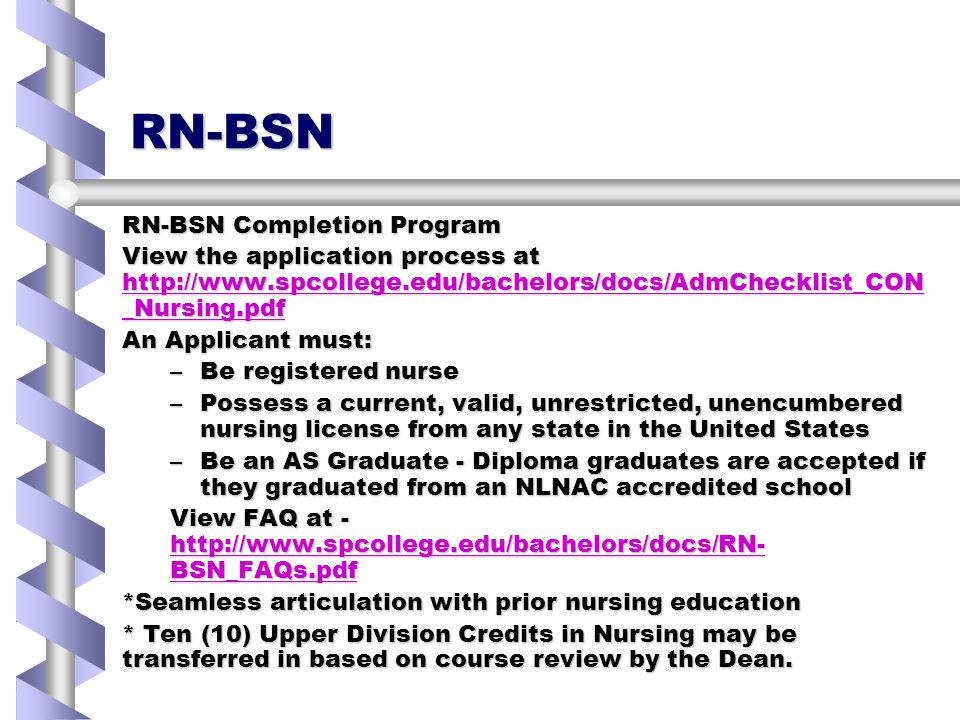 RN-BSN RN-BSN Completion Program View the application process at http://www.spcollege.edu/bachelors/docs/AdmChecklist_CON _Nursing.pdf http://www.spcollege.edu/bachelors/docs/AdmChecklist_CON _Nursing.pdf http://www.spcollege.edu/bachelors/docs/AdmChecklist_CON _Nursing.pdf An Applicant must: –Be registered nurse –Possess a current, valid, unrestricted, unencumbered nursing license from any state in the United States –Be an AS Graduate - Diploma graduates are accepted if they graduated from an NLNAC accredited school View FAQ at - http://www.spcollege.edu/bachelors/docs/RN- BSN_FAQs.pdf http://www.spcollege.edu/bachelors/docs/RN- BSN_FAQs.pdf http://www.spcollege.edu/bachelors/docs/RN- BSN_FAQs.pdf *Seamless articulation with prior nursing education * Ten (10) Upper Division Credits in Nursing may be transferred in based on course review by the Dean.