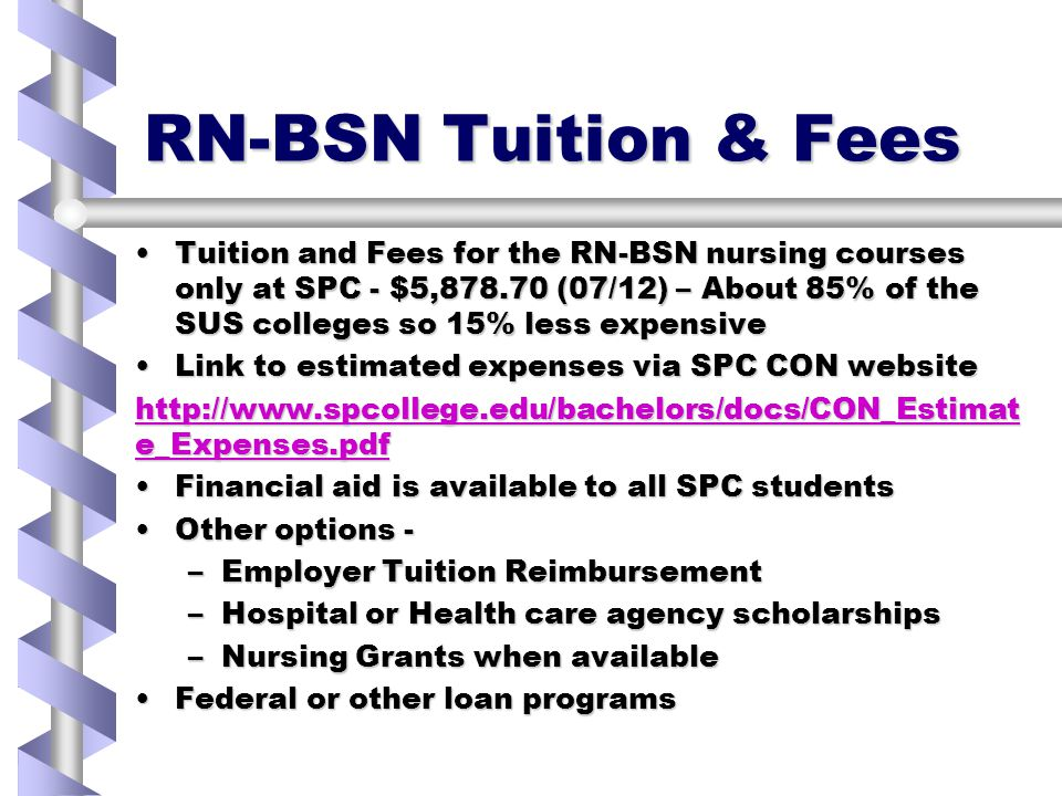 RN-BSN Tuition & Fees Tuition and Fees for the RN-BSN nursing courses only at SPC - $5,878.70 (07/12) – About 85% of the SUS colleges so 15% less expensiveTuition and Fees for the RN-BSN nursing courses only at SPC - $5,878.70 (07/12) – About 85% of the SUS colleges so 15% less expensive Link to estimated expenses via SPC CON websiteLink to estimated expenses via SPC CON website http://www.spcollege.edu/bachelors/docs/CON_Estimat e_Expenses.pdf http://www.spcollege.edu/bachelors/docs/CON_Estimat e_Expenses.pdf Financial aid is available to all SPC studentsFinancial aid is available to all SPC students Other options -Other options - –Employer Tuition Reimbursement –Hospital or Health care agency scholarships –Nursing Grants when available Federal or other loan programsFederal or other loan programs