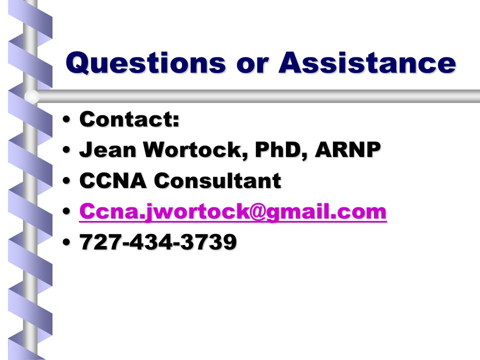 Questions or Assistance Contact:Contact: Jean Wortock, PhD, ARNPJean Wortock, PhD, ARNP CCNA ConsultantCCNA Consultant Ccna.jwortock@gmail.comCcna.jwortock@gmail.comCcna.jwortock@gmail.com 727-434-3739727-434-3739