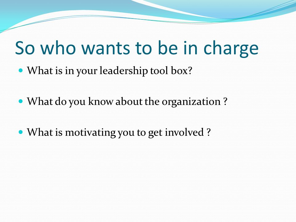 So who wants to be in charge What is in your leadership tool box.