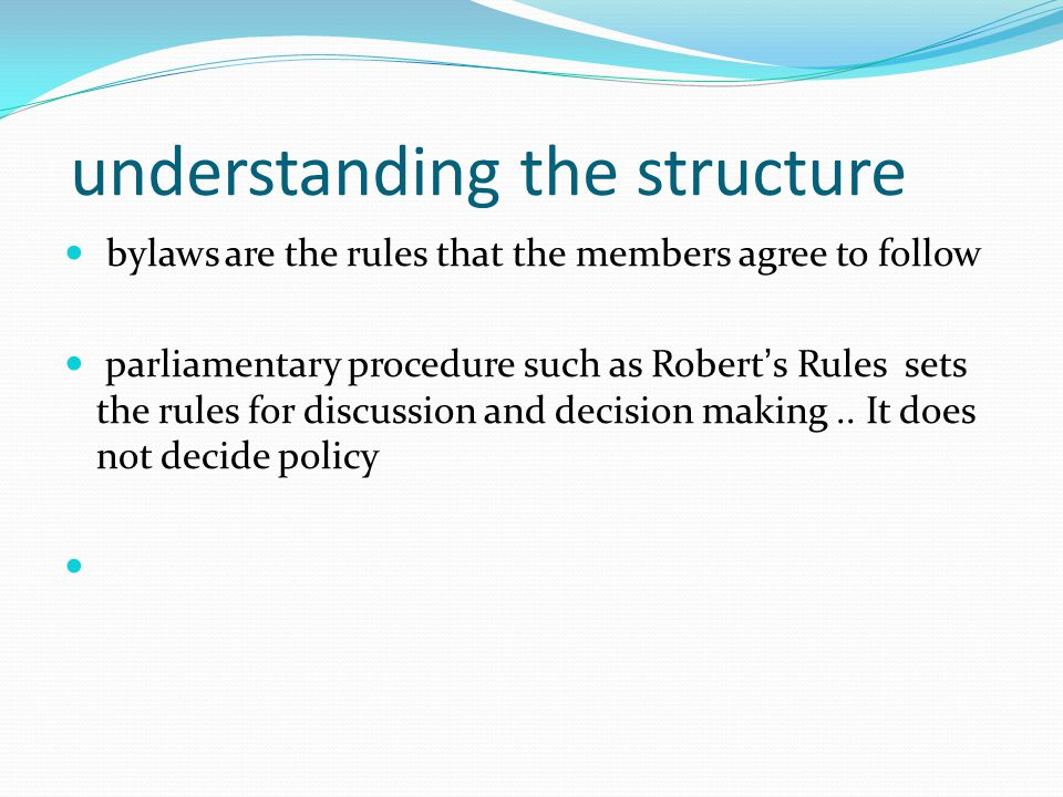 understanding the structure bylaws are the rules that the members agree to follow parliamentary procedure such as Robert's Rules sets the rules for discussion and decision making..