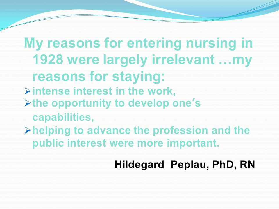 My reasons for entering nursing in 1928 were largely irrelevant …my reasons for staying:  intense interest in the work,  the opportunity to develop one's capabilities,  helping to advance the profession and the public interest were more important.