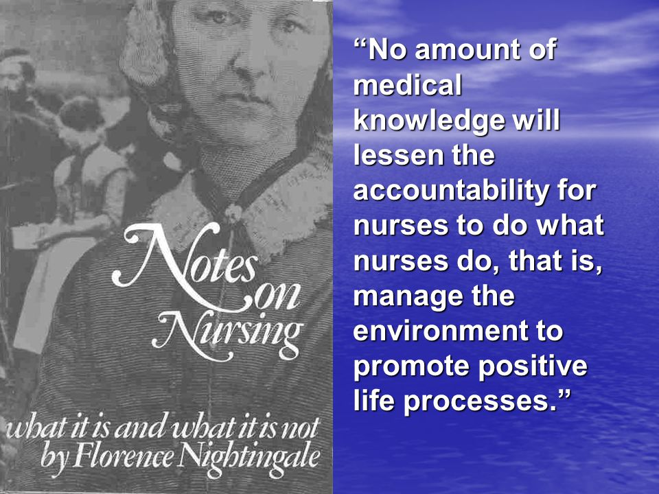 No amount of medical knowledge will lessen the accountability for nurses to do what nurses do, that is, manage the environment to promote positive life processes.