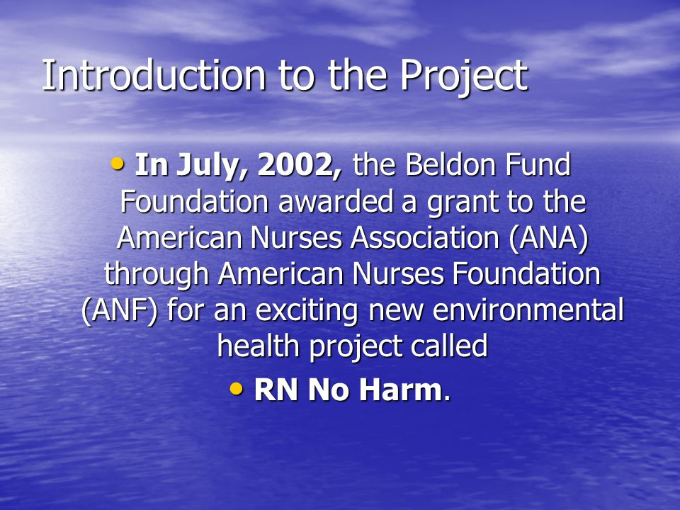Introduction to the Project In July, 2002, the Beldon Fund Foundation awarded a grant to the American Nurses Association (ANA) through American Nurses Foundation (ANF) for an exciting new environmental health project called In July, 2002, the Beldon Fund Foundation awarded a grant to the American Nurses Association (ANA) through American Nurses Foundation (ANF) for an exciting new environmental health project called RN No Harm.