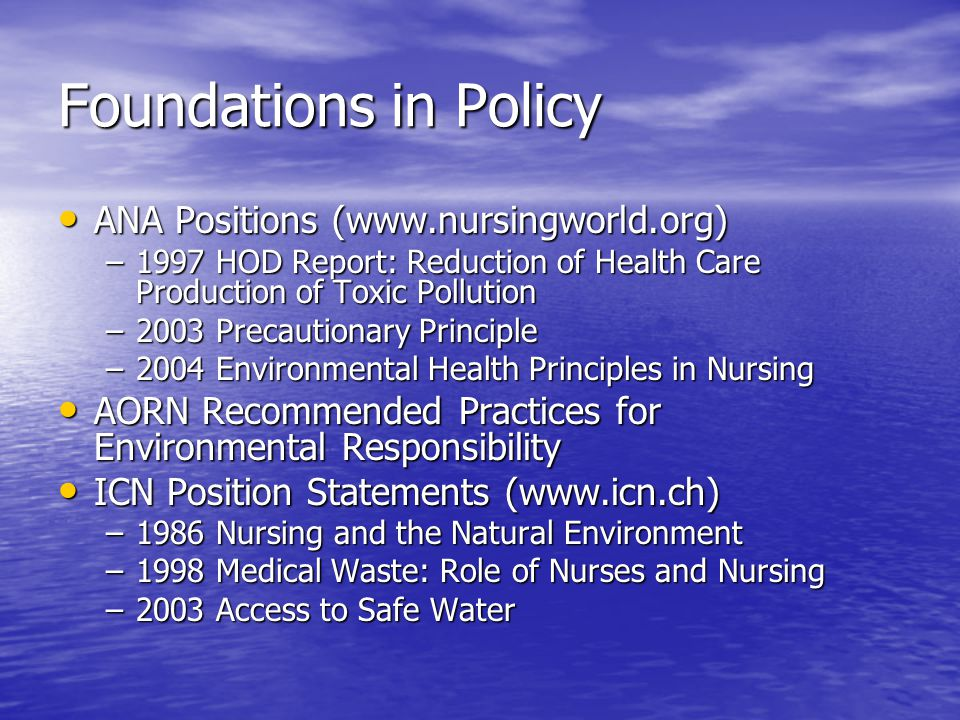 Foundations in Policy ANA Positions (www.nursingworld.org) ANA Positions (www.nursingworld.org) –1997 HOD Report: Reduction of Health Care Production of Toxic Pollution –2003 Precautionary Principle –2004 Environmental Health Principles in Nursing AORN Recommended Practices for Environmental Responsibility AORN Recommended Practices for Environmental Responsibility ICN Position Statements (www.icn.ch) ICN Position Statements (www.icn.ch) –1986 Nursing and the Natural Environment –1998 Medical Waste: Role of Nurses and Nursing –2003 Access to Safe Water
