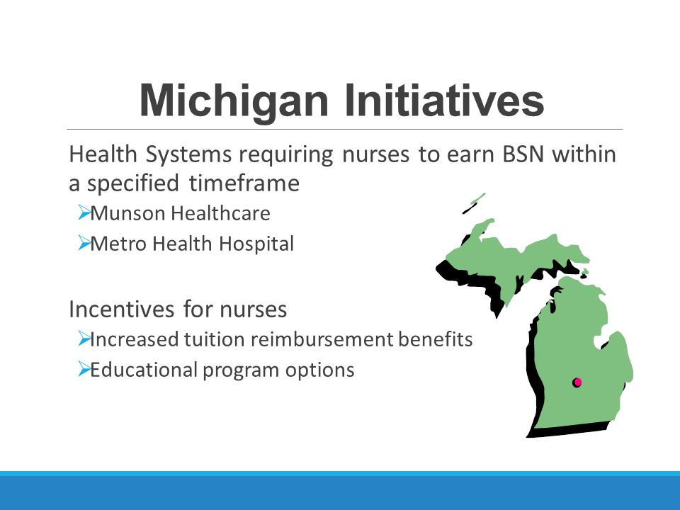 Michigan Initiatives Health Systems requiring nurses to earn BSN within a specified timeframe  Munson Healthcare  Metro Health Hospital Incentives for nurses  Increased tuition reimbursement benefits  Educational program options