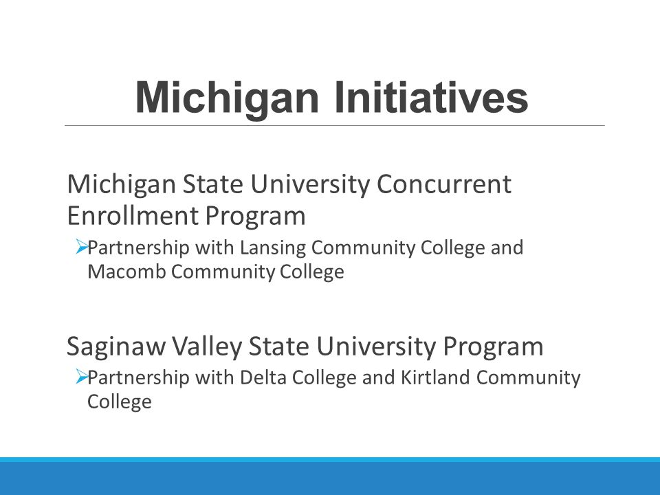 Michigan Initiatives Michigan State University Concurrent Enrollment Program  Partnership with Lansing Community College and Macomb Community College Saginaw Valley State University Program  Partnership with Delta College and Kirtland Community College