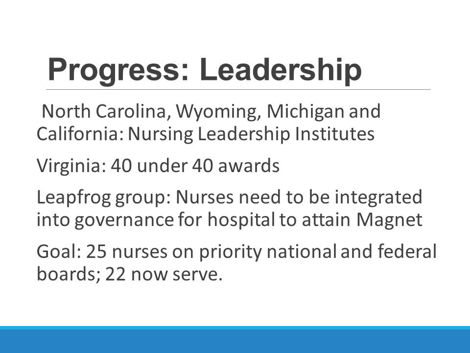Progress: Leadership North Carolina, Wyoming, Michigan and California: Nursing Leadership Institutes Virginia: 40 under 40 awards Leapfrog group: Nurses need to be integrated into governance for hospital to attain Magnet Goal: 25 nurses on priority national and federal boards; 22 now serve.