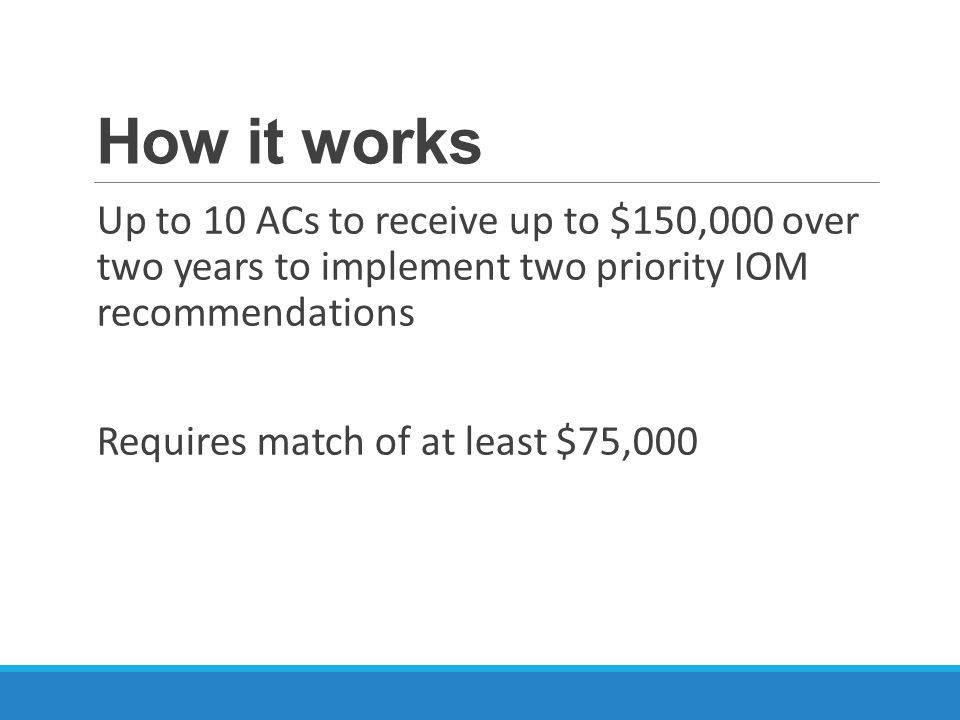 How it works Up to 10 ACs to receive up to $150,000 over two years to implement two priority IOM recommendations Requires match of at least $75,000