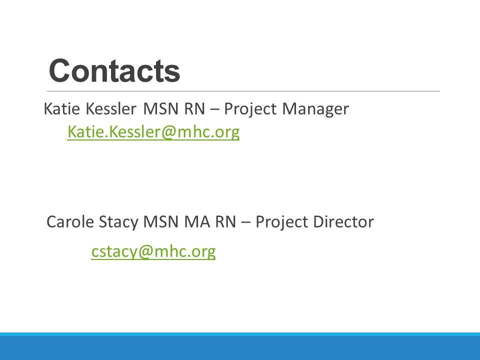 Contacts Katie Kessler MSN RN – Project Manager Carole Stacy MSN MA RN – Project Director