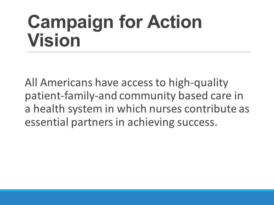 Campaign for Action Vision All Americans have access to high-quality patient-family-and community based care in a health system in which nurses contribute as essential partners in achieving success.