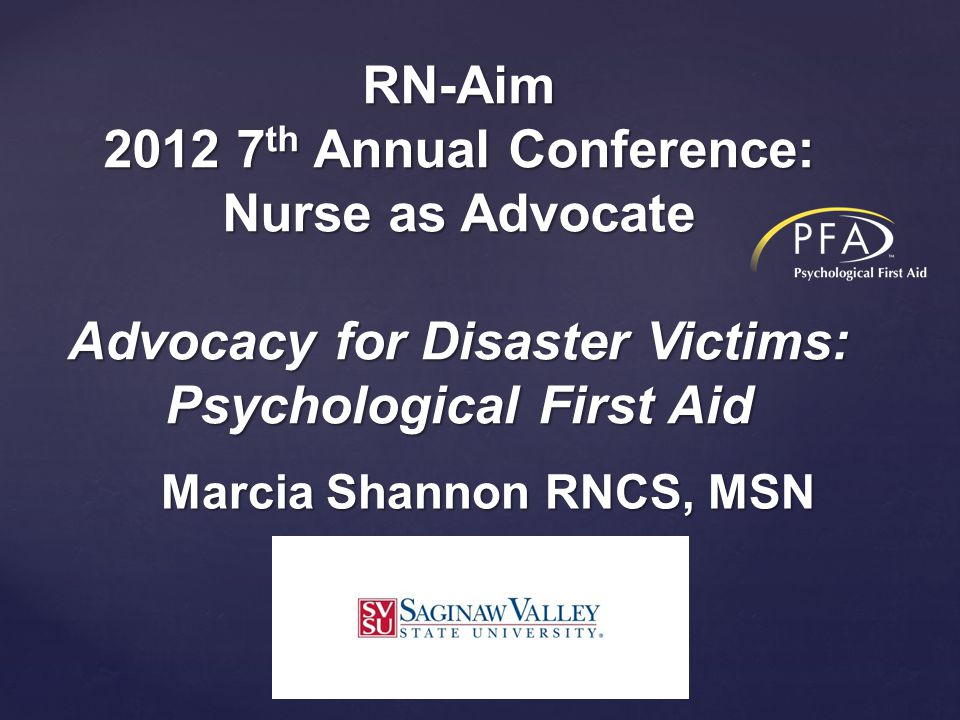Marcia Shannon RNCS, MSN RN-Aim 2012 7 th Annual Conference: Nurse as Advocate Advocacy for Disaster Victims: Psychological First Aid