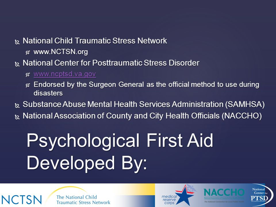 Psychological First Aid Developed By:  National Child Traumatic Stress Network     National Center for Posttraumatic Stress Disorder       Endorsed by the Surgeon General as the official method to use during disasters  Substance Abuse Mental Health Services Administration (SAMHSA)  National Association of County and City Health Officials (NACCHO)