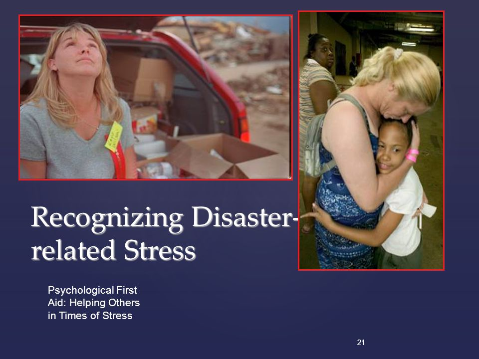 21 Psychological First Aid: Helping Others in Times of Stress Recognizing Disaster- related Stress