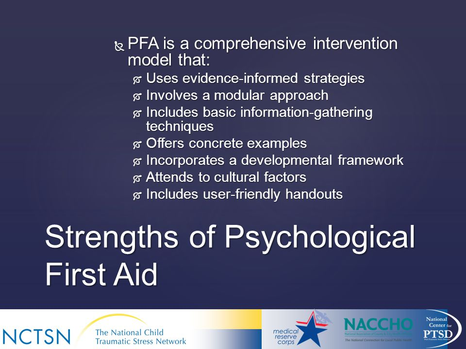 Strengths of Psychological First Aid  PFA is a comprehensive intervention model that:  Uses evidence-informed strategies  Involves a modular approach  Includes basic information-gathering techniques  Offers concrete examples  Incorporates a developmental framework  Attends to cultural factors  Includes user-friendly handouts
