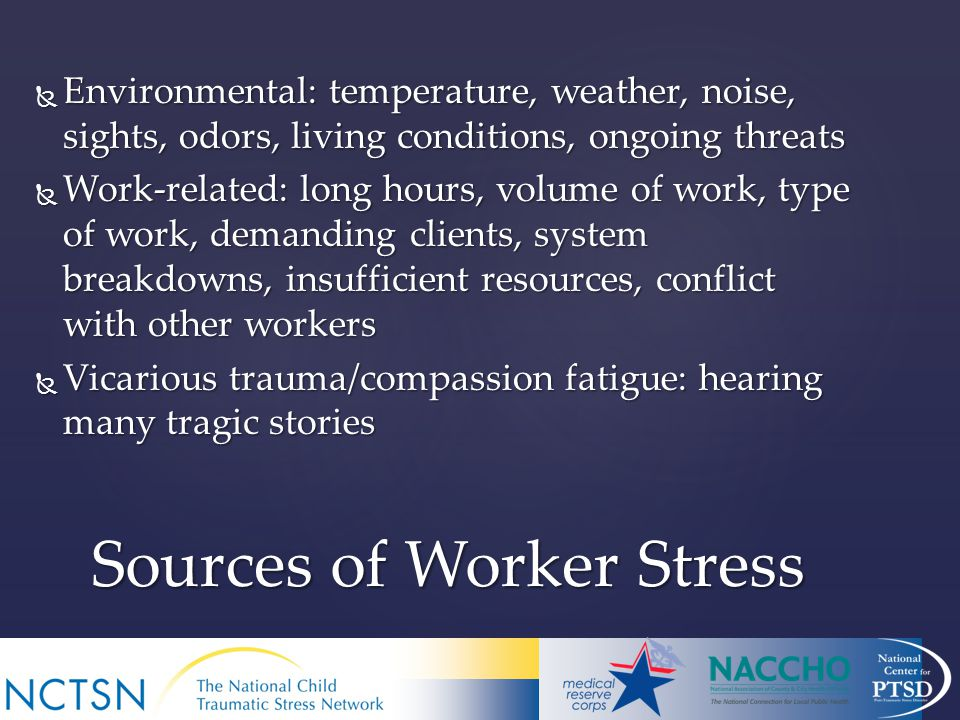  Environmental: temperature, weather, noise, sights, odors, living conditions, ongoing threats  Work-related: long hours, volume of work, type of work, demanding clients, system breakdowns, insufficient resources, conflict with other workers  Vicarious trauma/compassion fatigue: hearing many tragic stories Sources of Worker Stress