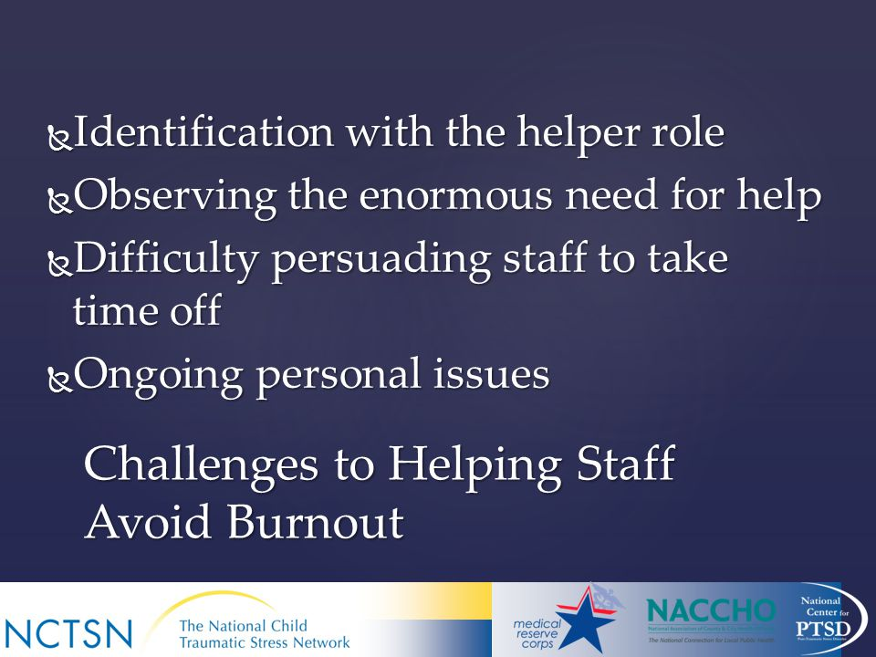  Identification with the helper role  Observing the enormous need for help  Difficulty persuading staff to take time off  Ongoing personal issues Challenges to Helping Staff Avoid Burnout