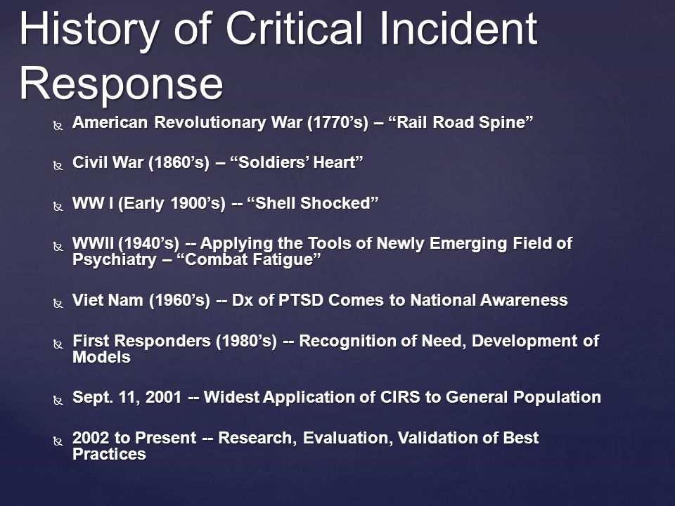 History of Critical Incident Response  American Revolutionary War (1770's) – Rail Road Spine  Civil War (1860's) – Soldiers' Heart  WW I (Early 1900's) -- Shell Shocked  WWII (1940's) -- Applying the Tools of Newly Emerging Field of Psychiatry – Combat Fatigue  Viet Nam (1960's) -- Dx of PTSD Comes to National Awareness  First Responders (1980's) -- Recognition of Need, Development of Models  Sept.