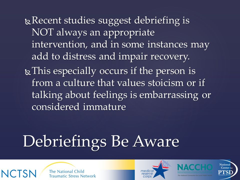  Recent studies suggest debriefing is NOT always an appropriate intervention, and in some instances may add to distress and impair recovery.